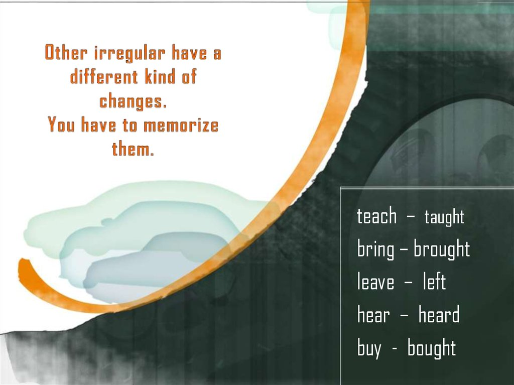 Other irregular have a different kind of changes. You have to memorize them.