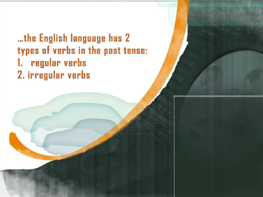 …the English language has 2 types of verbs in the past tense: 1. regular verbs 2. irregular verbs