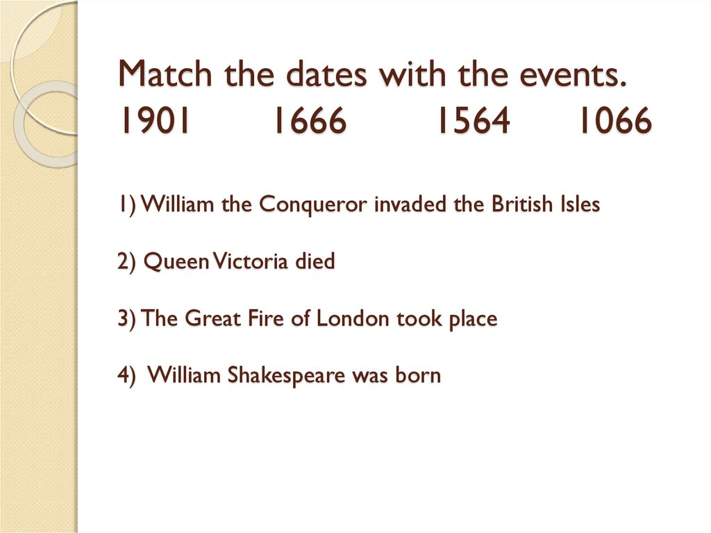 Match the dates with the events. 1901 1666 1564 1066 1) William the Conqueror invaded the British Isles 2) Queen Victoria died 3) The Great Fire of London took place 4) William Shakespeare was born