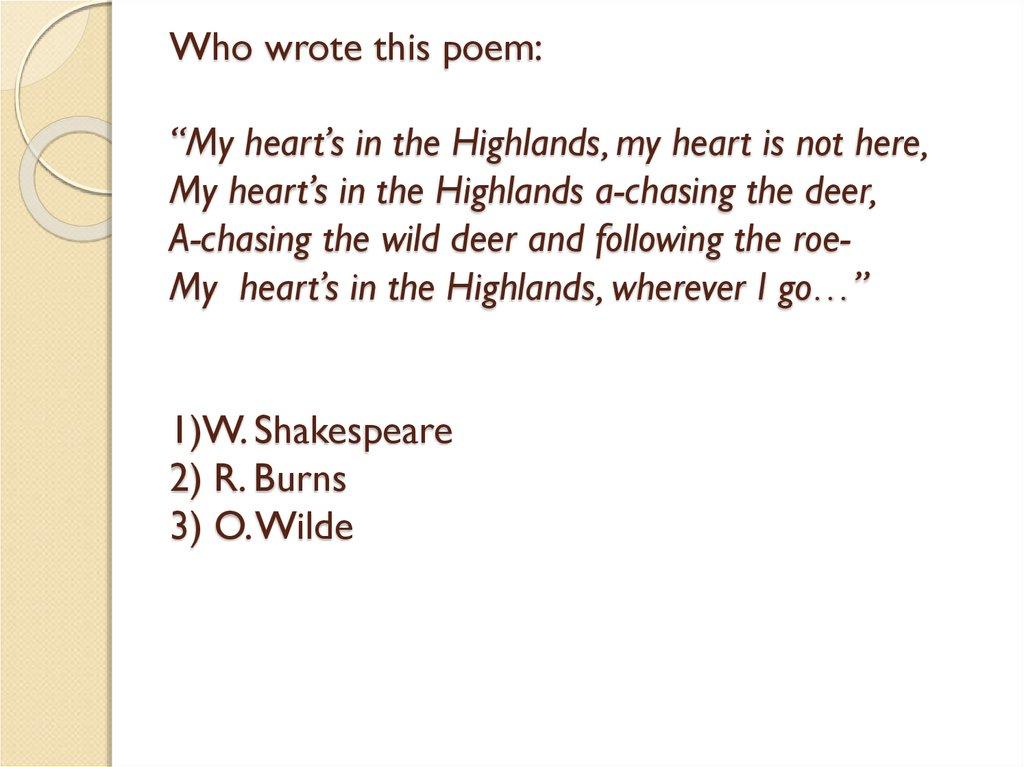 "Who wrote this poem: ""My heart's in the Highlands, my heart is not here, My heart's in the Highlands a-chasing the deer, A-chasing the wild deer and following the roe- My heart's in the Highlands, wherever I go…"" 1)W. Shakespeare 2) R. Burns 3"