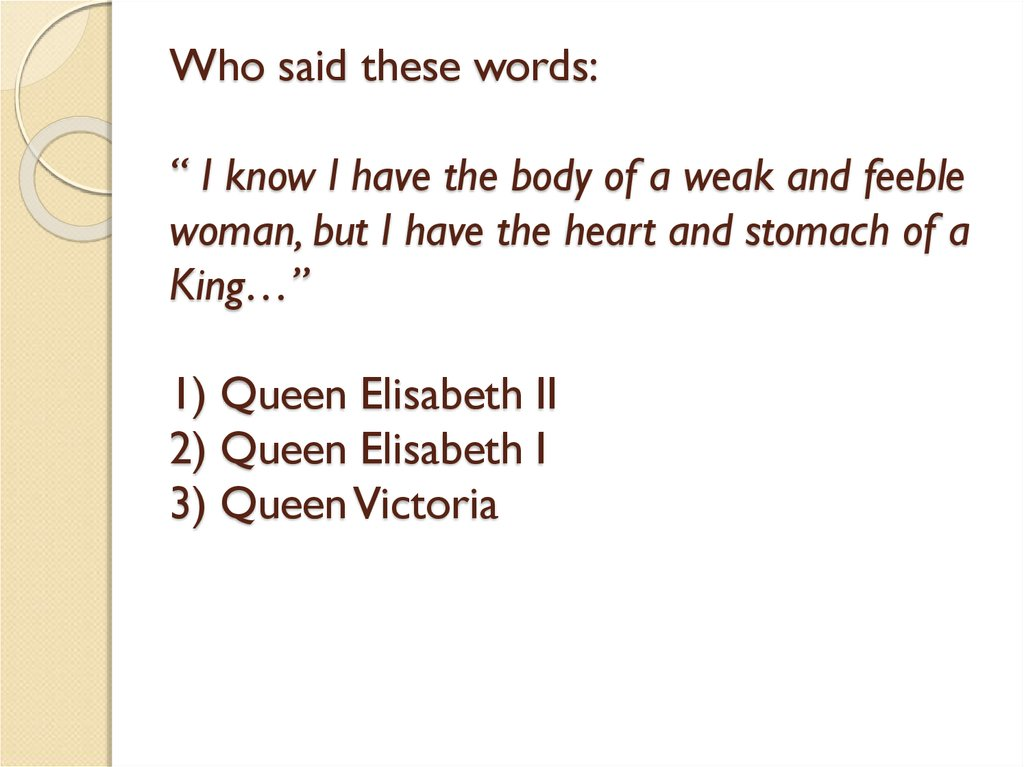 "Who said these words: "" I know I have the body of a weak and feeble woman, but I have the heart and stomach of a King…"" 1) Queen Elisabeth II 2) Queen Elisabeth I 3) Queen Victoria"