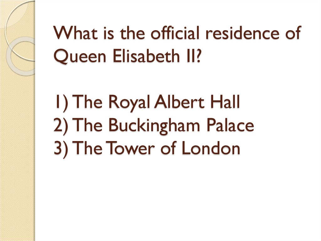 What is the official residence of Queen Elisabeth II? 1) The Royal Albert Hall 2) The Buckingham Palace 3) The Tower of London