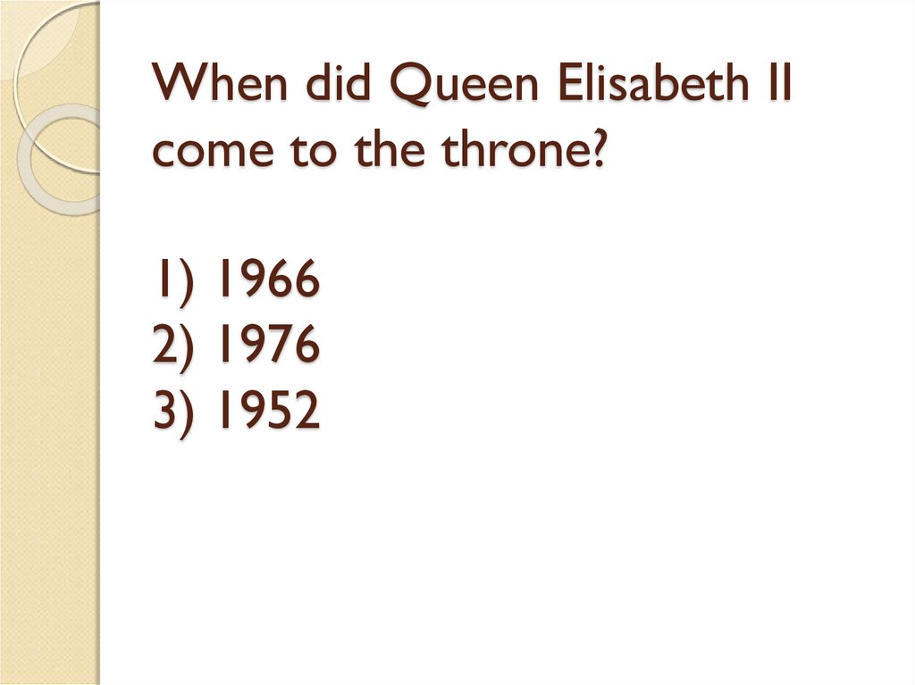 When did Queen Elisabeth II come to the throne? 1) 1966 2) 1976 3) 1952