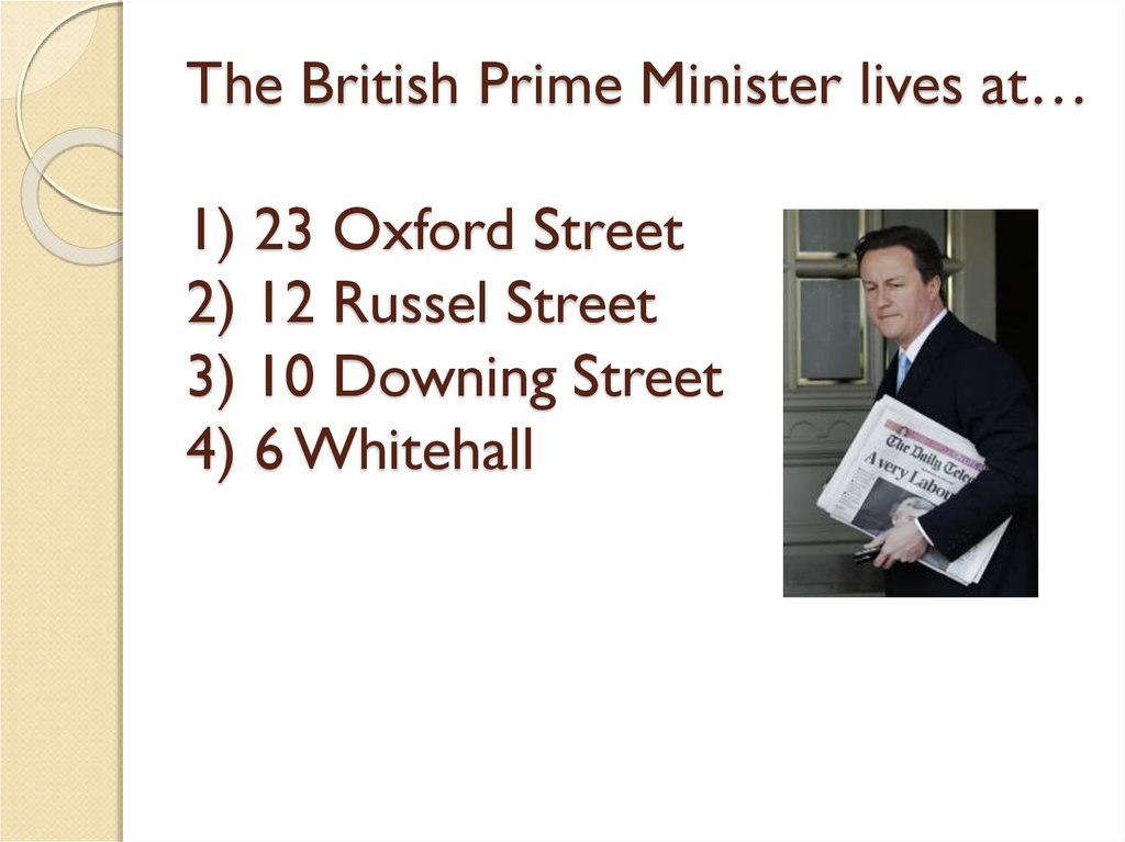 The British Prime Minister lives at… 1) 23 Oxford Street 2) 12 Russel Street 3) 10 Downing Street 4) 6 Whitehall
