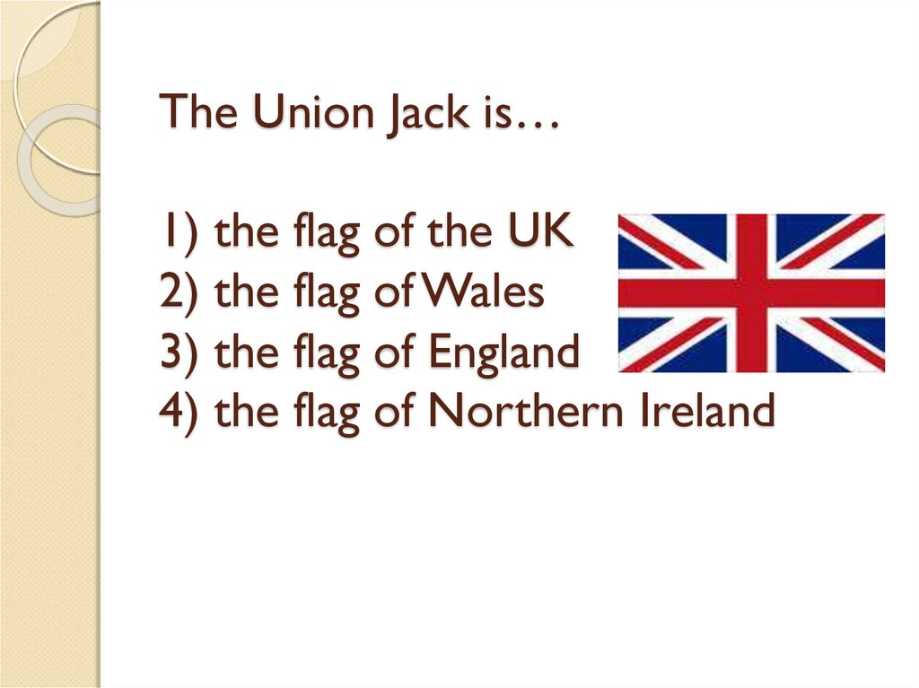 The Union Jack is… 1) the flag of the UK 2) the flag of Wales 3) the flag of England 4) the flag of Northern Ireland