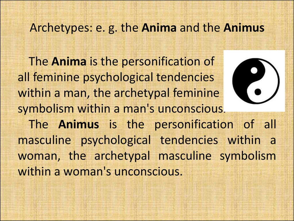 Archetypes: e. g. the Anima and the Animus