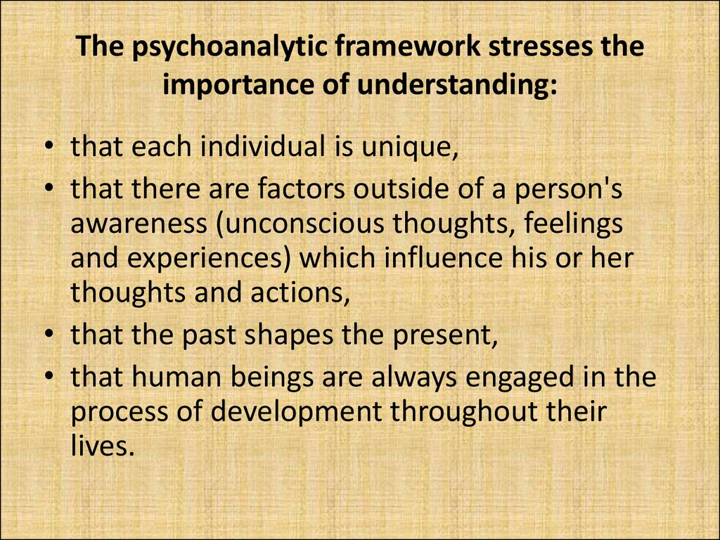 The psychoanalytic framework stresses the importance of understanding: