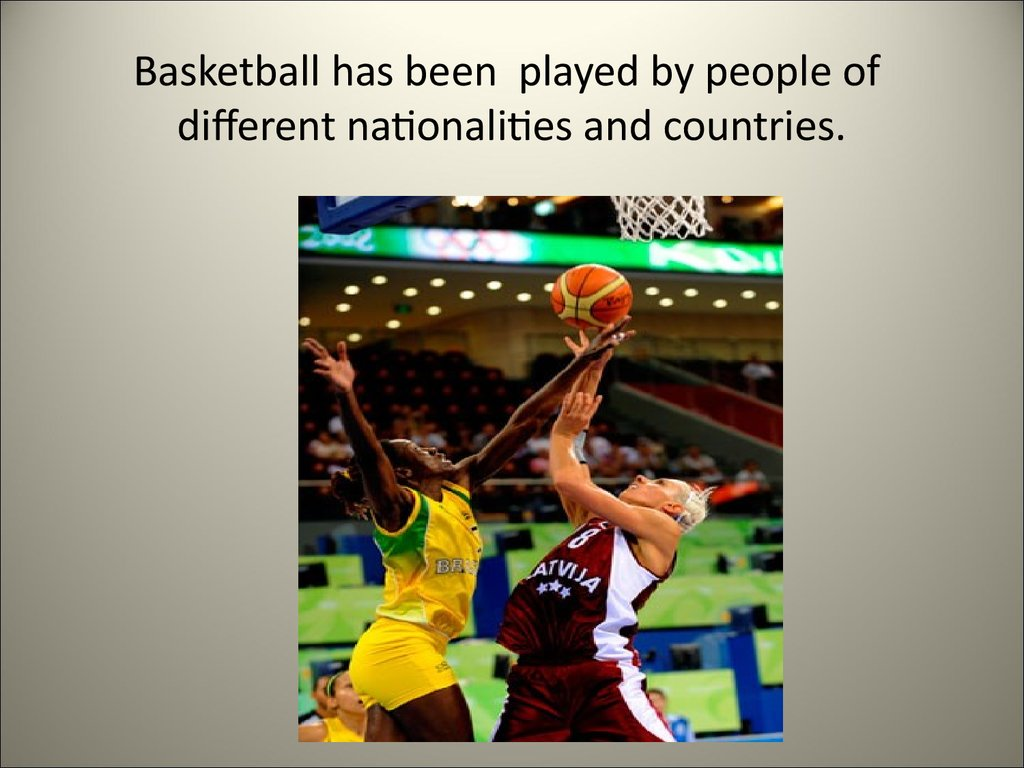 Basketball has been played by people of different nationalities and countries.