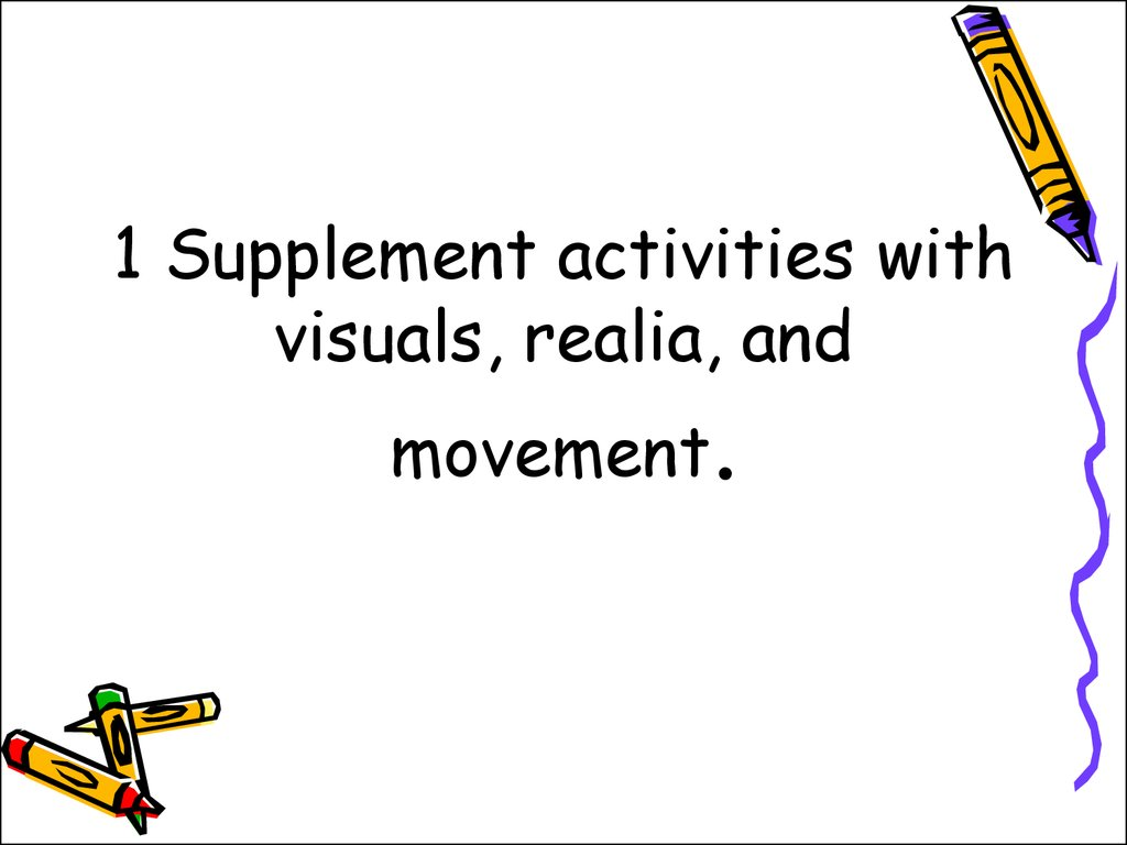 1 Supplement activities with visuals, realia, and movement.