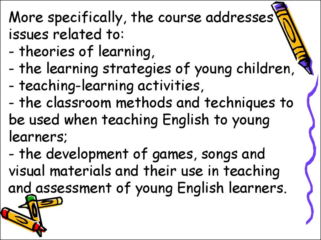 More specifically, the course addresses issues related to: - theories of learning, - the learning strategies of young children, - teaching-learning activities, - the classroom methods and techniques to be used when teaching English to young learners; - th