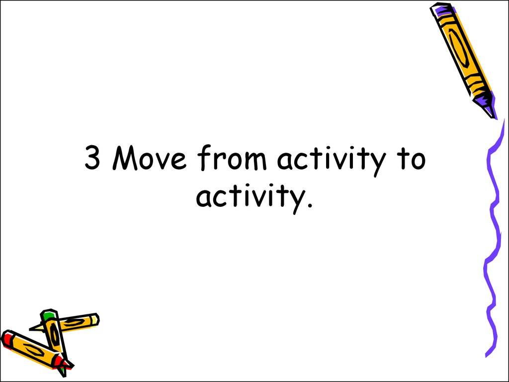 3 Move from activity to activity.