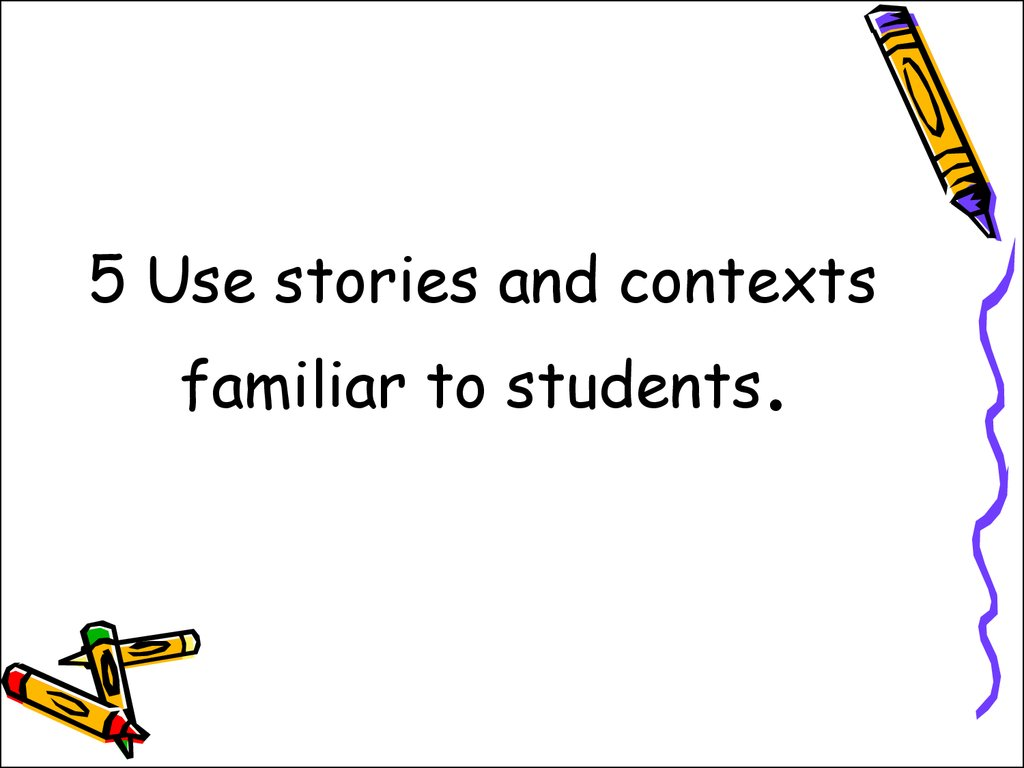 5 Use stories and contexts familiar to students.