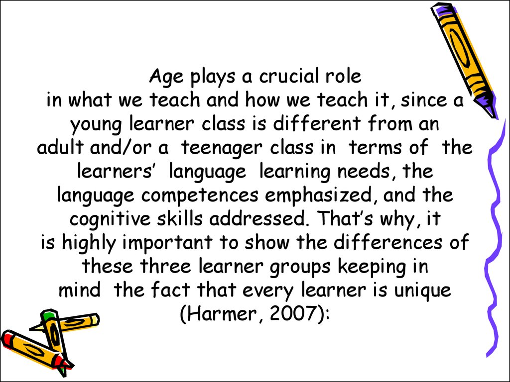 Age plays a crucial role in what we teach and how we teach it, since a young learner class is different from an adult and/or a teenager class in terms of the learners' language learning needs, the language competences emphasized, and the cognitive skill