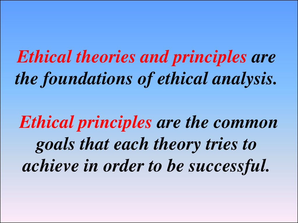 Ethical theories and principles are the foundations of ethical analysis. Ethical principles are the common goals that each theory tries to achieve in order to be successful.