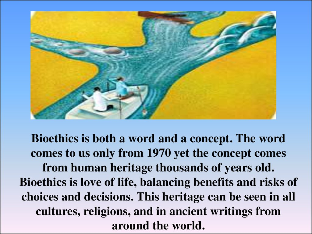 Bioethics is both a word and a concept. The word comes to us only from 1970 yet the concept comes from human heritage thousands of years old. Bioethics is love of life, balancing benefits and risks of choices and decisions. This heritage can be seen in al