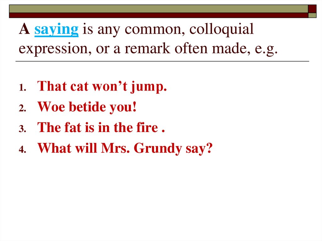 A saying is any common, colloquial expression, or a remark often made, e.g.