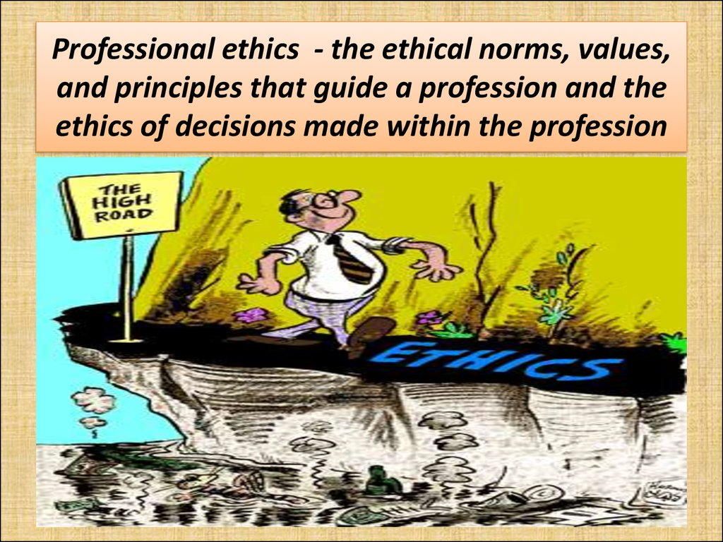 Professional ethics - the ethical norms, values, and principles that guide a profession and the ethics of decisions made within the profession