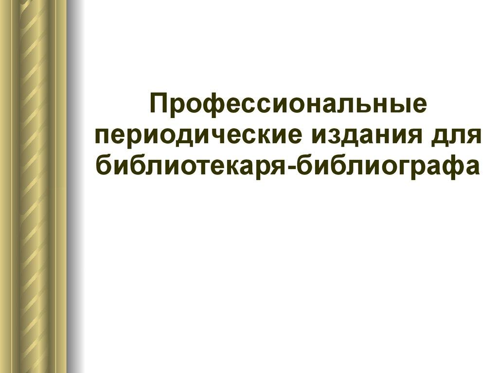 Профессиональная коммуникация библиотекаря библиографа  Профессиональные периодические издания для библиотекаря библиографа