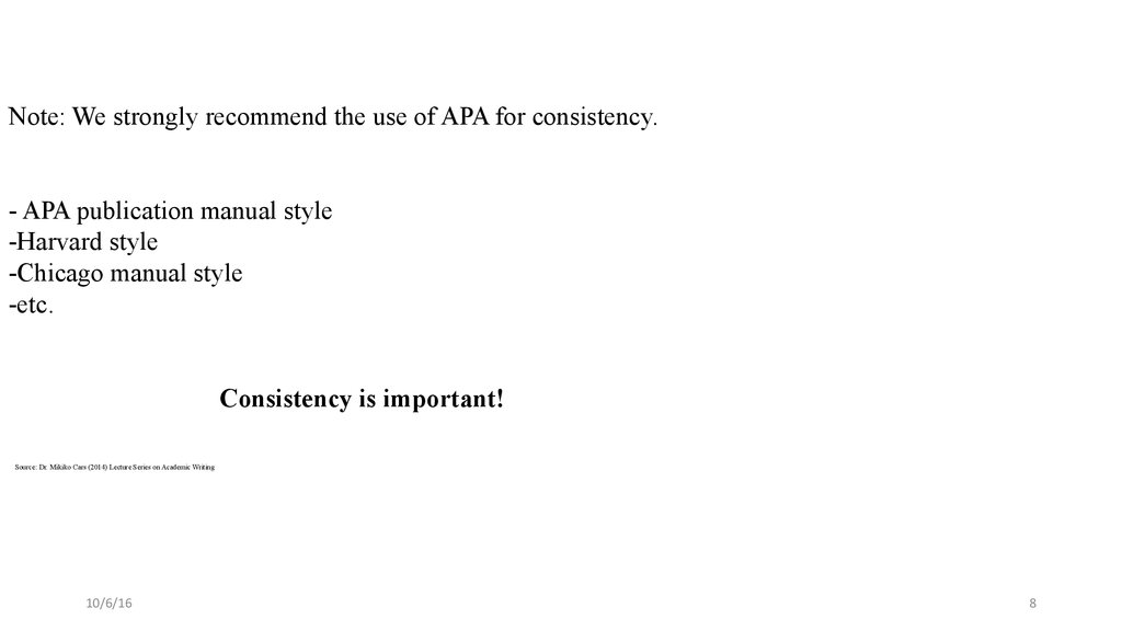 Note: We strongly recommend the use of APA for consistency. - APA publication manual style -Harvard style -Chicago manual style -etc. Consistency is important! Source: Dr. Mikiko Cars (2014) Lecture Series on Academic Writing
