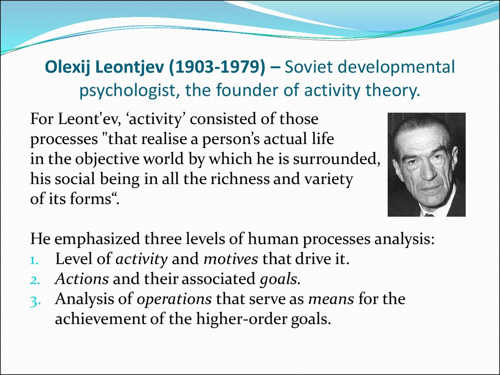 Olexij Leontjev (1903-1979) – Soviet developmental psychologist, the founder of activity theory.