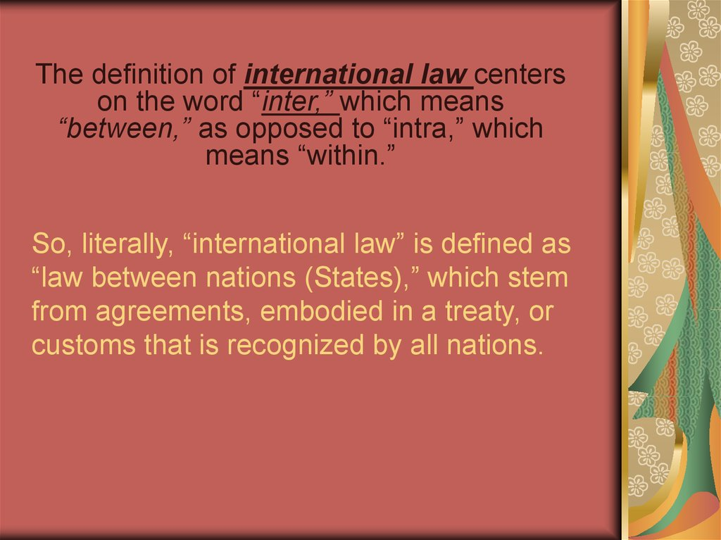 "So, literally, ""international law"" is defined as ""law between nations (States),"" which stem from agreements, embodied in a"