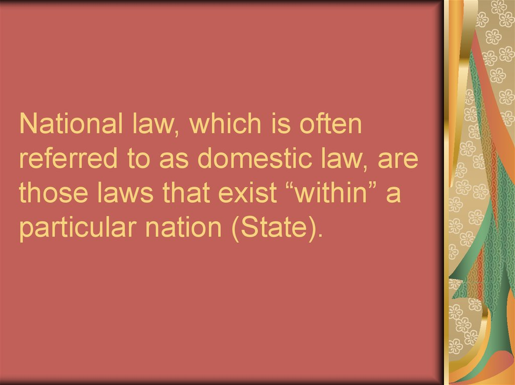"National law, which is often referred to as domestic law, are those laws that exist ""within"" a particular nation (State)."