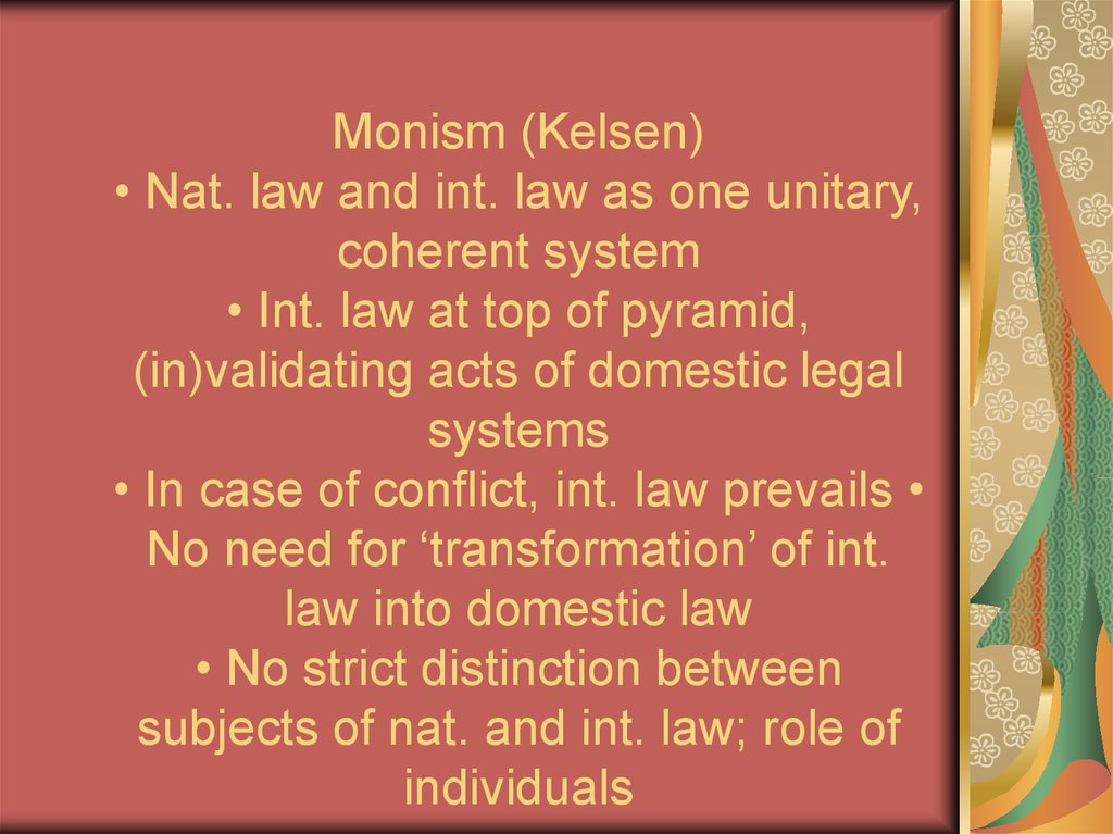 Monism (Kelsen) • Nat. law and int. law as one unitary, coherent system • Int. law at top of pyramid, (in)validating acts of