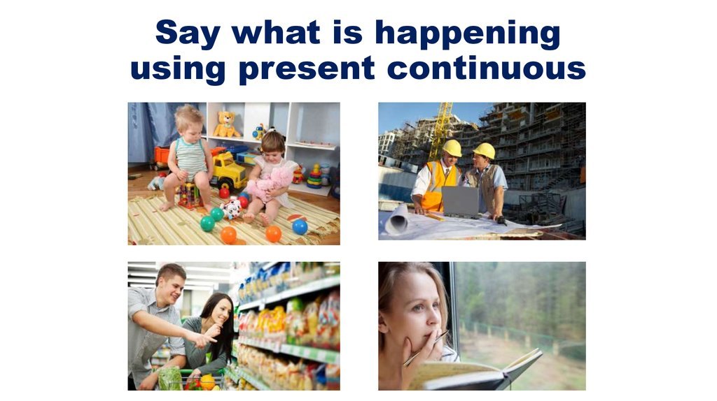 Say what is happening using present continuous