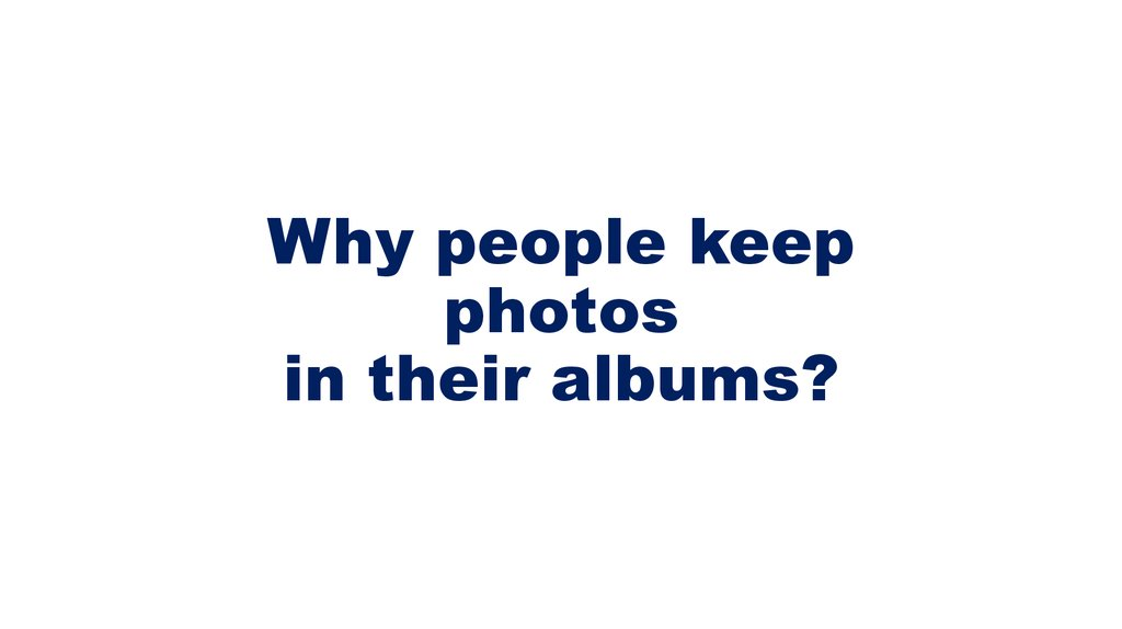 Why people keep photos in their albums?