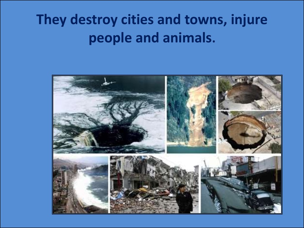They destroy cities and towns, injure people and animals.