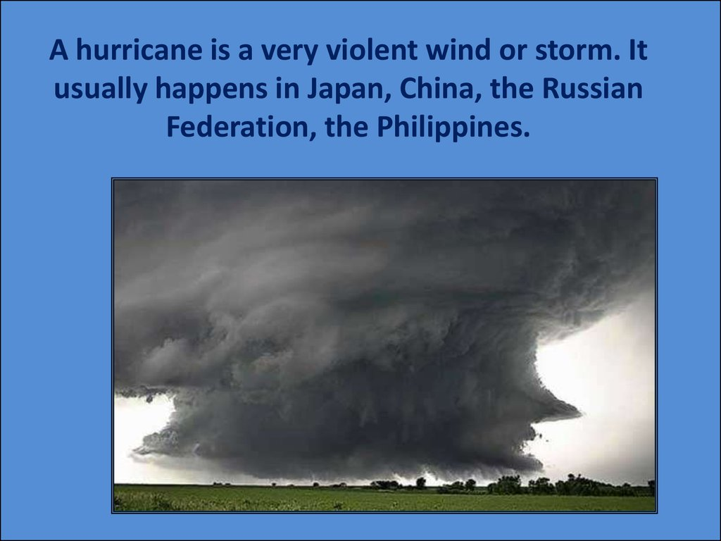 A hurricane is a very violent wind or storm. It usually happens in Japan, China, the Russian Federation, the Philippines.
