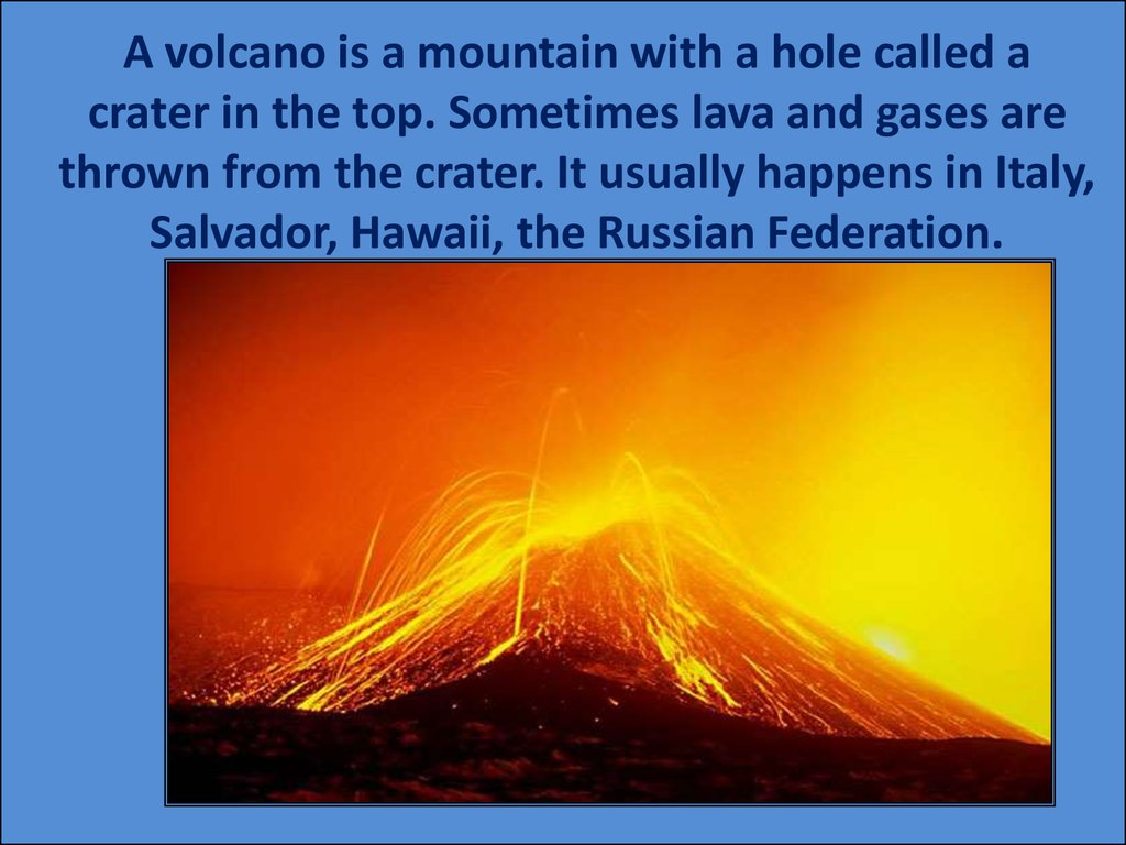 A volcano is a mountain with a hole called a crater in the top. Sometimes lava and gases are thrown from the crater. It usually happens in Italy, Salvador, Hawaii, the Russian Federation.