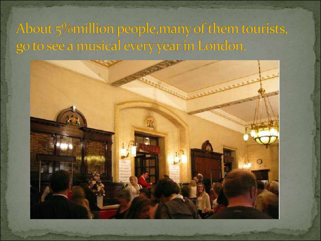 About 5%million people,many of them tourists, go to see a musical every year in London.