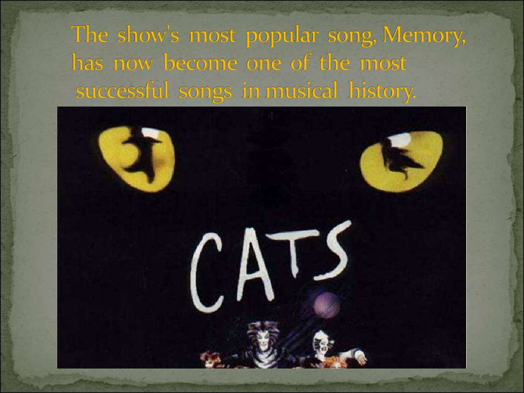 The show's most popular song, Memory, has now become one of the most successful songs in musical history.