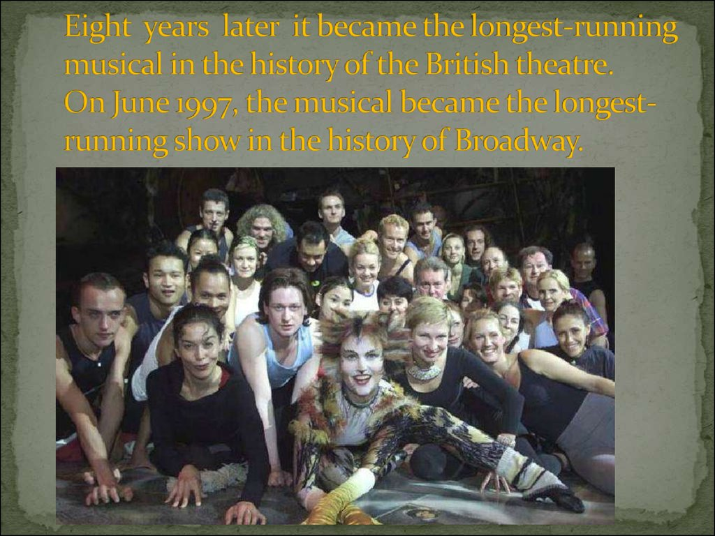 Eight years later it became the longest-running musical in the history of the British theatre. On June 1997, the musical became the longest-running show in the history of Broadway.