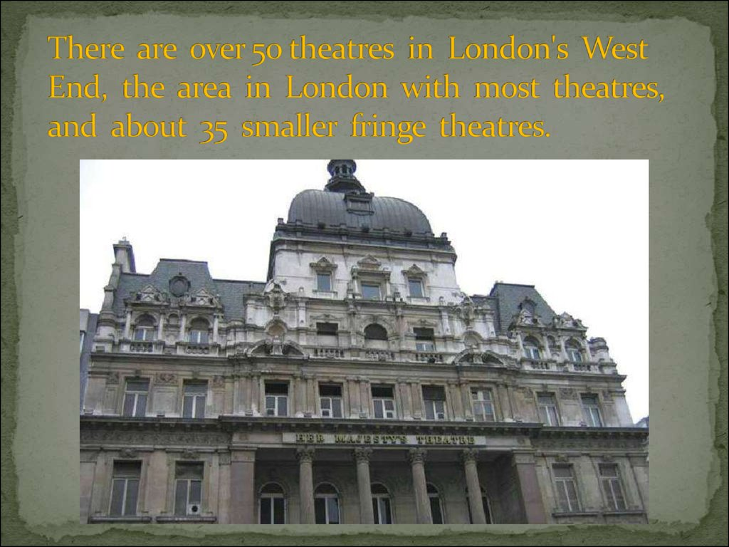 There are over 50 theatres in London's West End, the area in London with most theatres, and about 35 smaller fringe theatres.