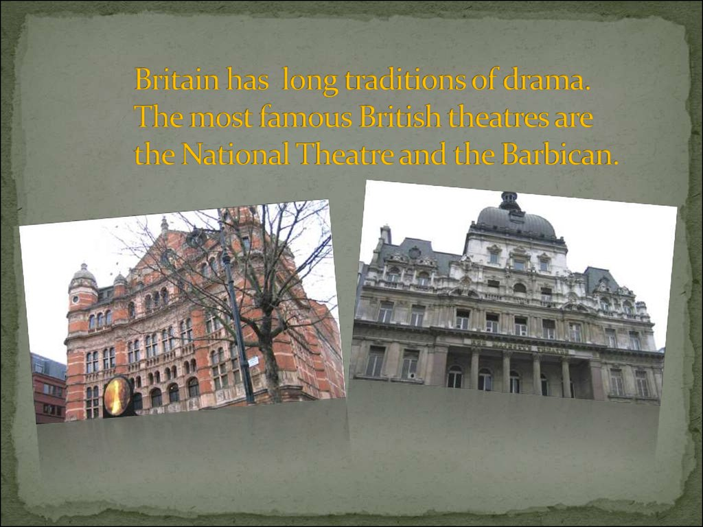 Britain has long traditions of drama. The most famous British theatres are the National Theatre and the Barbican.