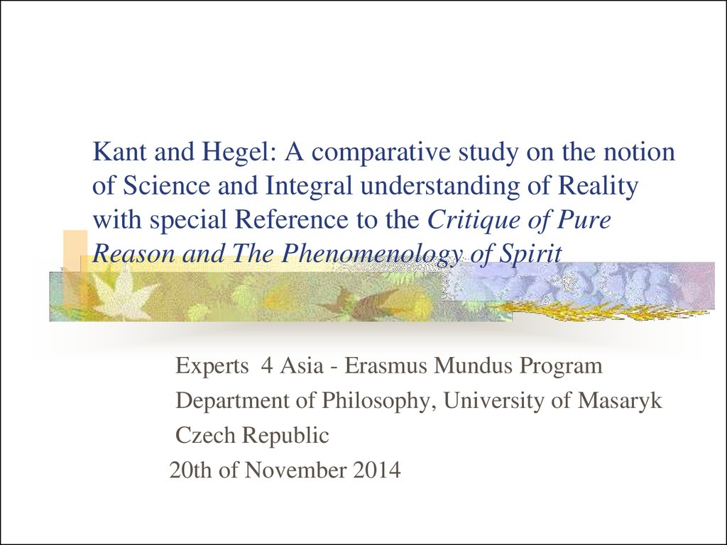 Kant and Hegel: A comparative study on the notion of Science and Integral understanding of Reality with special Reference to the Critique of Pure Reason and The Phenomenology of Spirit