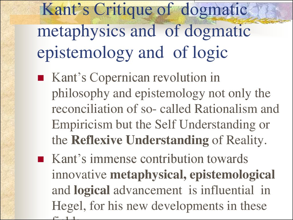 Kant's Critique of dogmatic metaphysics and of dogmatic epistemology and of logic