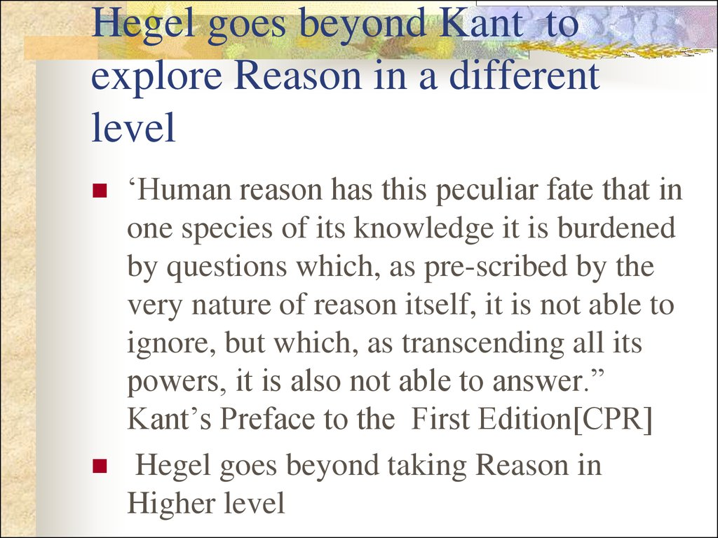 Hegel goes beyond Kant to explore Reason in a different level