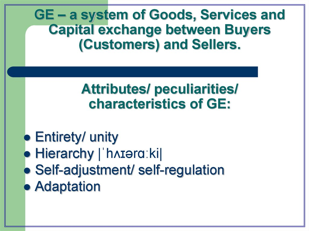 GE – a system of Goods, Services and Capital exchange between Buyers (Customers) and Sellers. Attributes/ peculiarities/