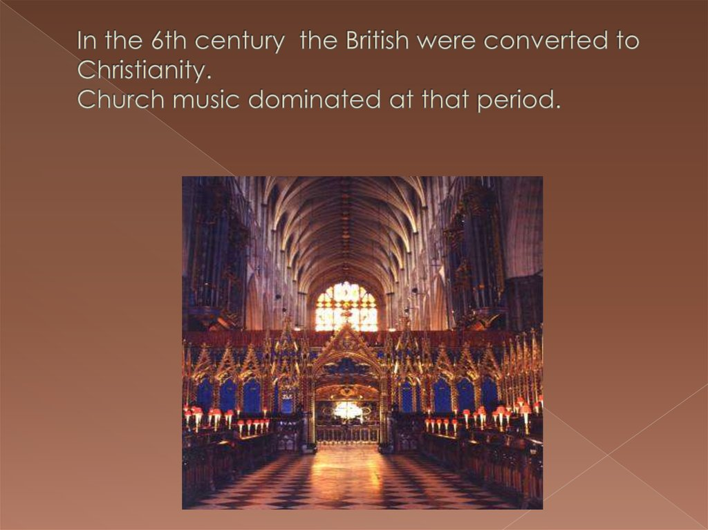 In the 6th century the British were converted to Christianity. Church music dominated at that period.