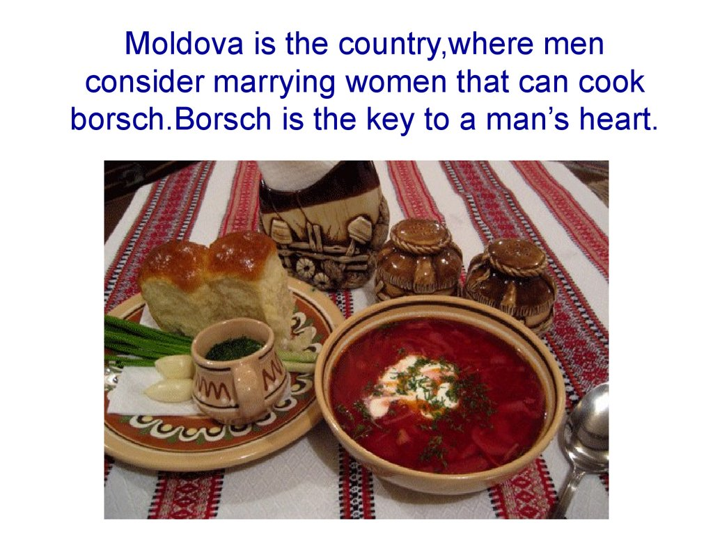 Moldova is the country,where men consider marrying women that can cook borsch.Borsch is the key to a man's heart.