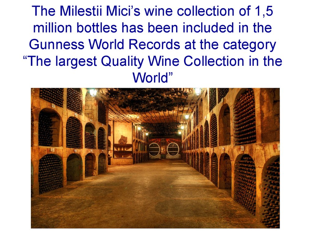 "The Milestii Mici's wine collection of 1,5 million bottles has been included in the Gunness World Records at the category ""The largest Quality Wine Collection in the World"""