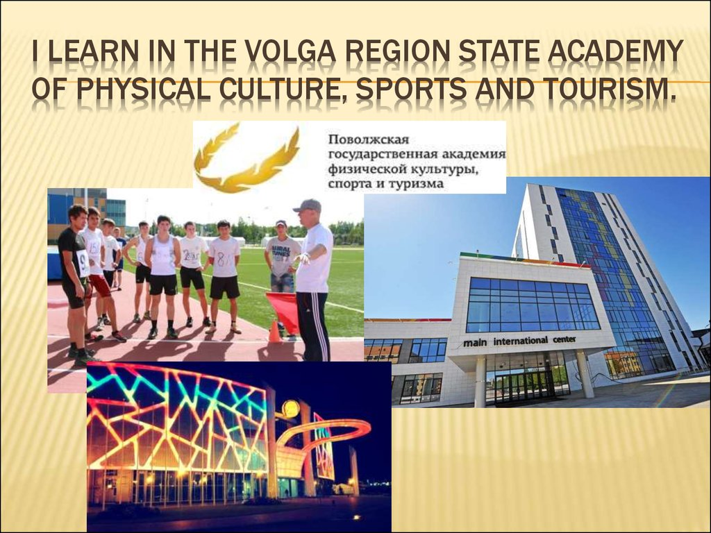 I learn in the Volga region state Academy of physical culture, sports and tourism.