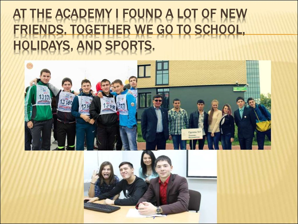 At the Academy I found a lot of new friends. Together we go to school, holidays, and sports.