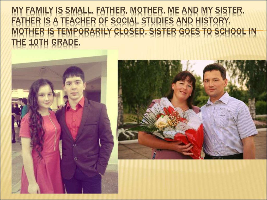 My family is small. FATHER, MoTHER, me and my sister. FATHER is a teacher of social studies and history. moTHER is temporarily closed. sister goes to school in the 10th grade.