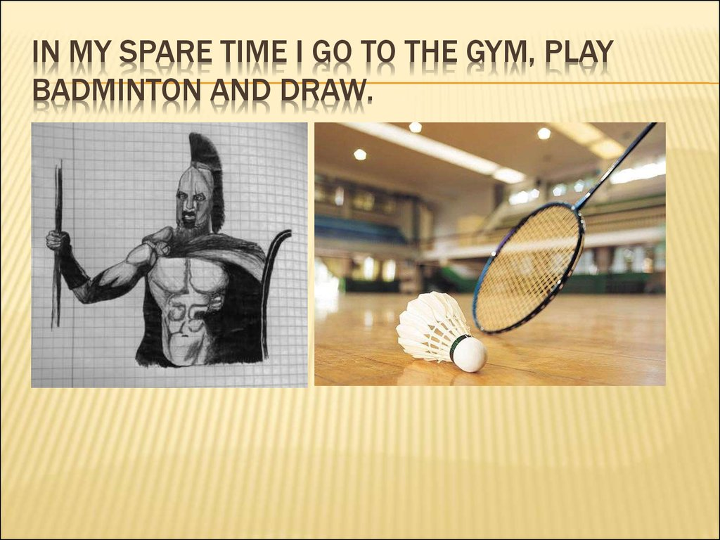 in my spare time I go to the gym, play badminton and draw.