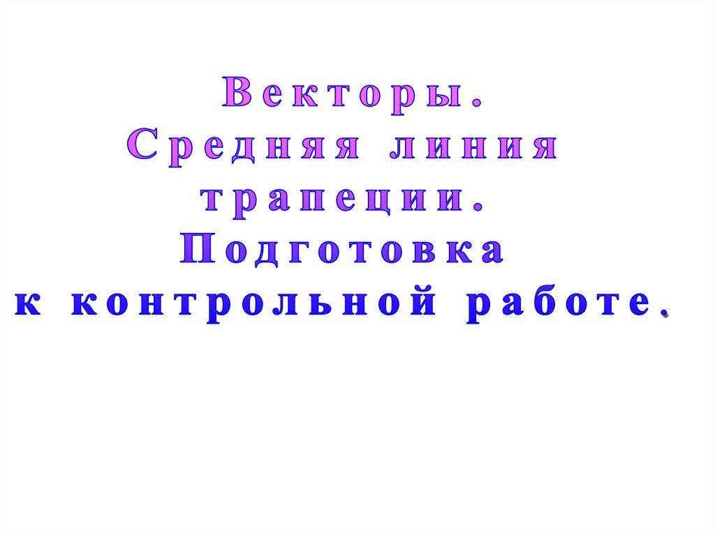 Векторы Средняя линия трапеции Подготовка к контрольной работе  Подготовка к контрольной работе
