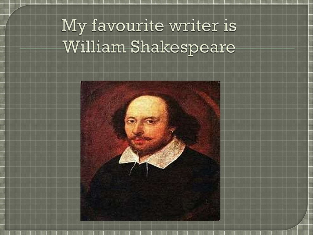 My favourite writer is William Shakespeare